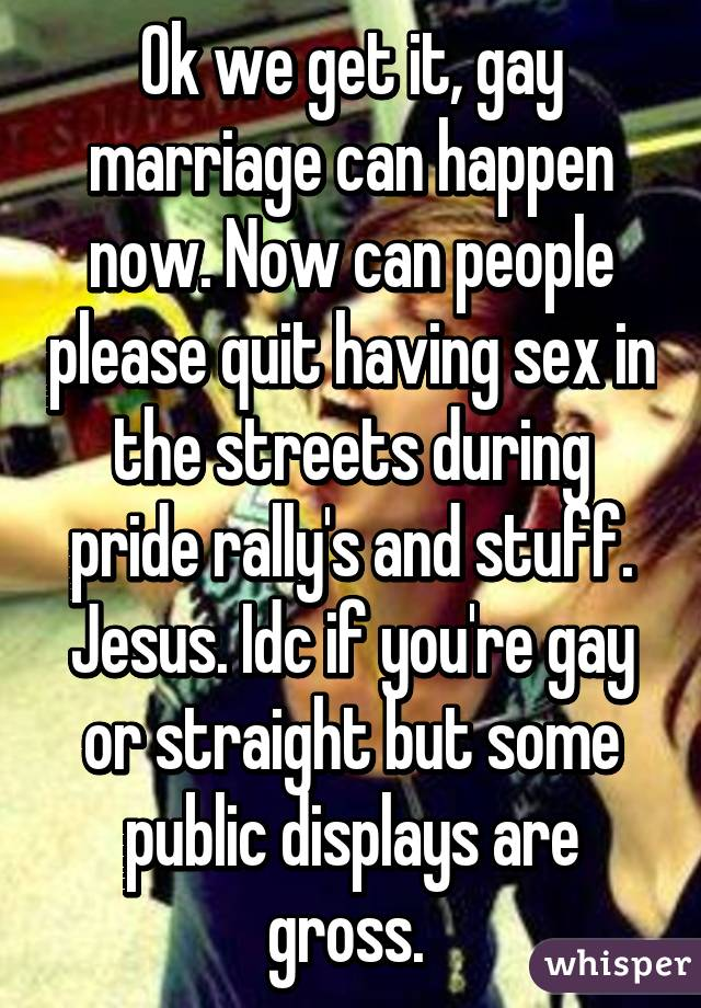 Ok we get it, gay marriage can happen now. Now can people please quit having sex in the streets during pride rally's and stuff. Jesus. Idc if you're gay or straight but some public displays are gross.