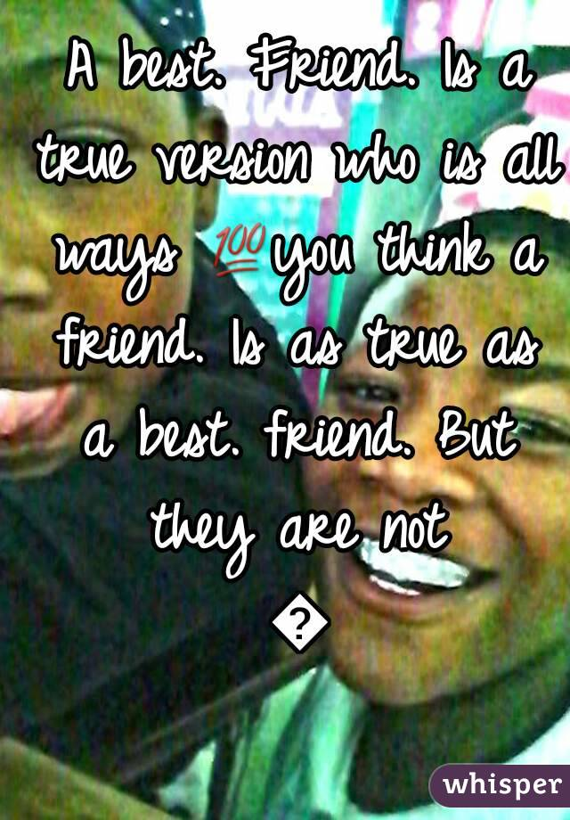 A best. Friend. Is a true version who is all ways 💯you think a friend. Is as true as a best. friend. But they are not 👎
