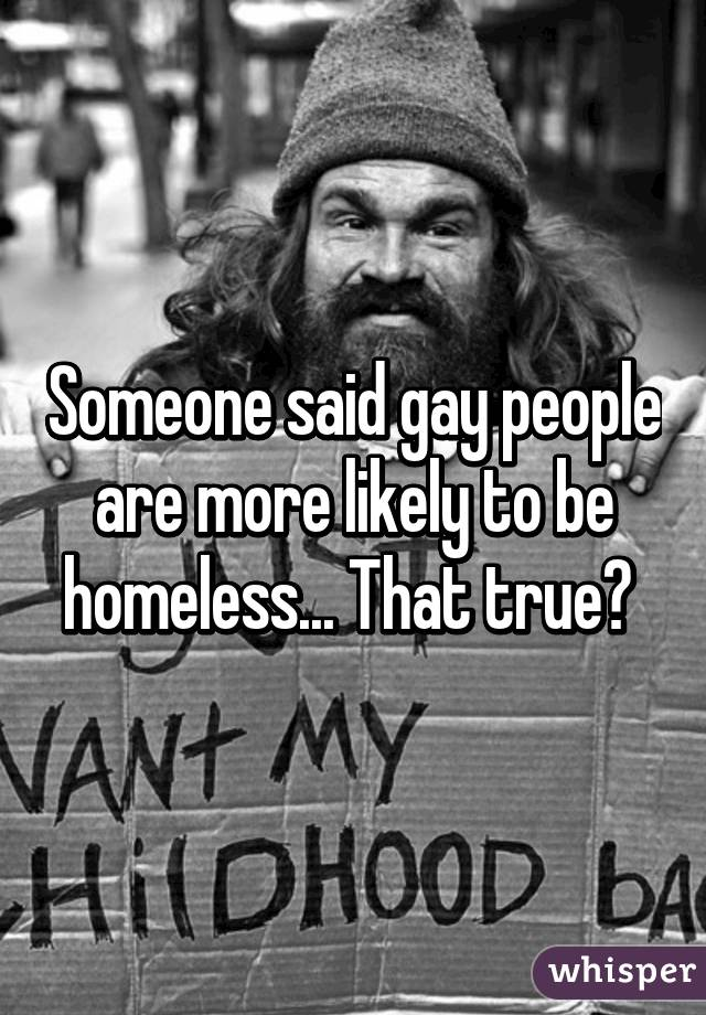 Someone said gay people are more likely to be homeless... That true?