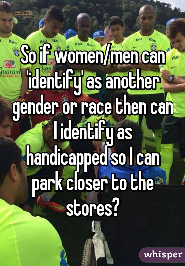 So if women/men can 'identify' as another gender or race then can I identify as handicapped so I can park closer to the stores?