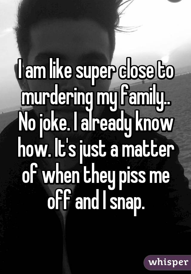I am like super close to murdering my family.. No joke. I already know how. It's just a matter of when they piss me off and I snap.