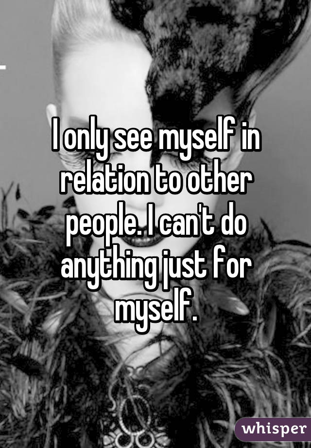 I only see myself in relation to other people. I can't do anything just for myself.