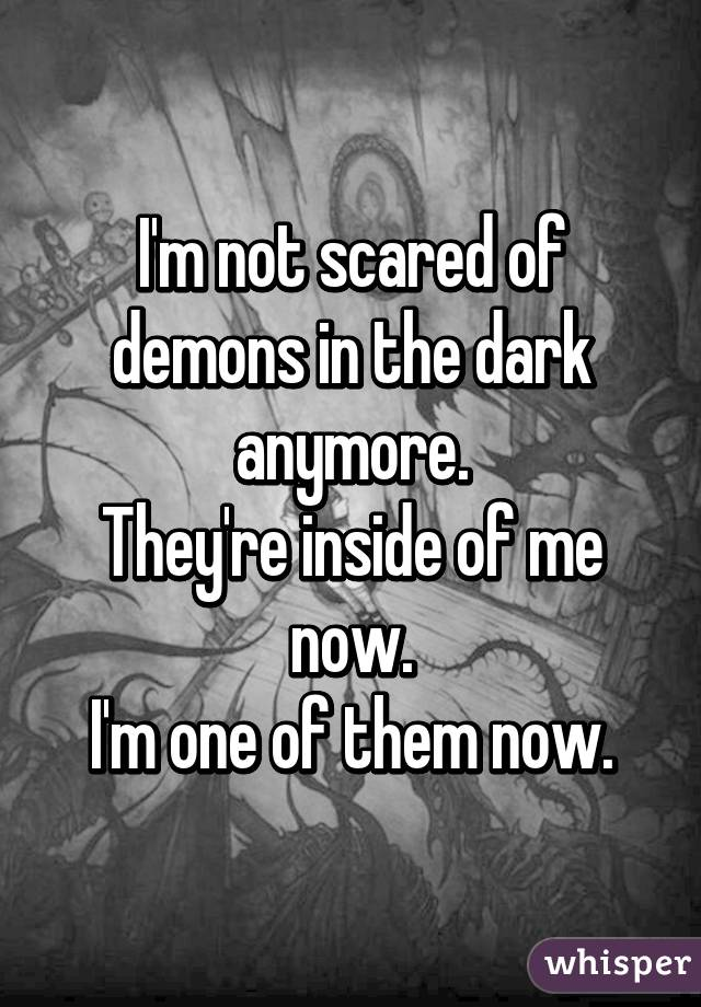 I'm not scared of demons in the dark anymore. They're inside of me now. I'm one of them now.