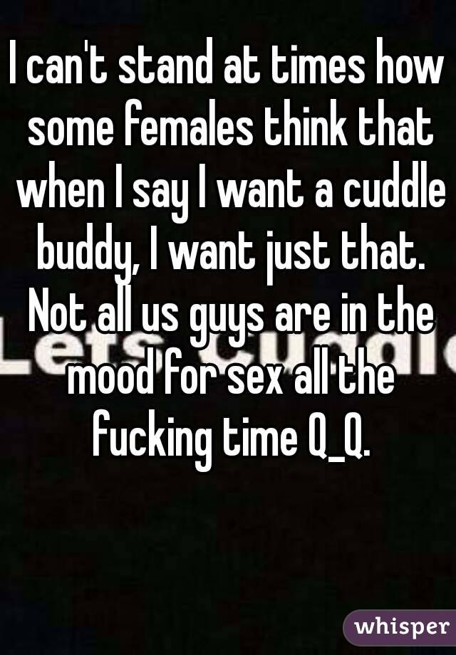 I can't stand at times how some females think that when I say I want a cuddle buddy, I want just that. Not all us guys are in the mood for sex all the fucking time Q_Q.
