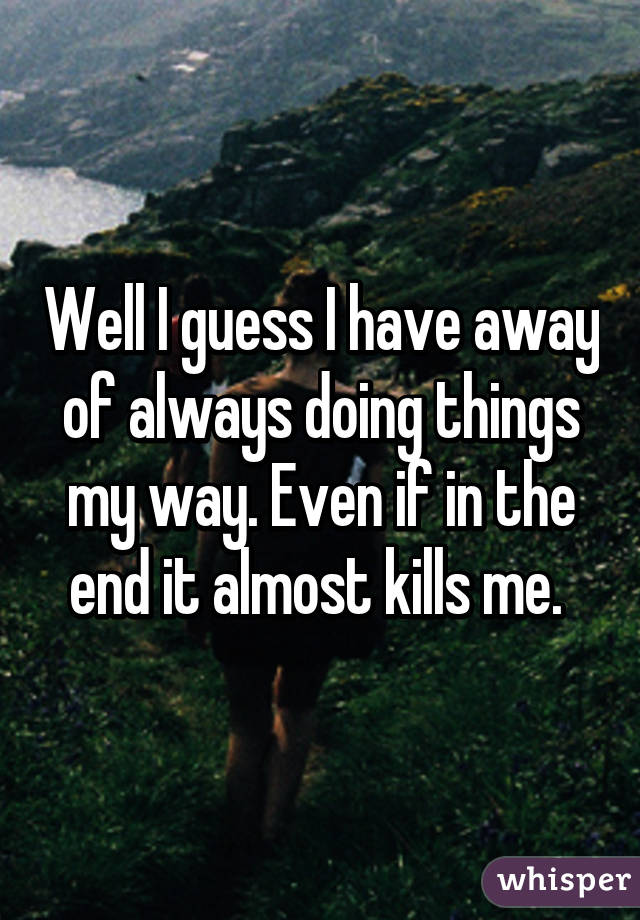 Well I guess I have away of always doing things my way. Even if in the end it almost kills me.