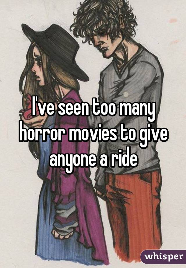 I've seen too many horror movies to give anyone a ride