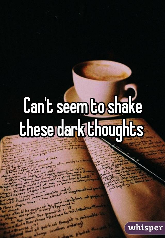 Can't seem to shake these dark thoughts