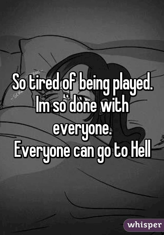 So tired of being played. Im so done with everyone. Everyone can go to Hell