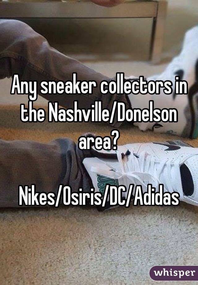 Any sneaker collectors in the Nashville/Donelson area?   Nikes/Osiris/DC/Adidas