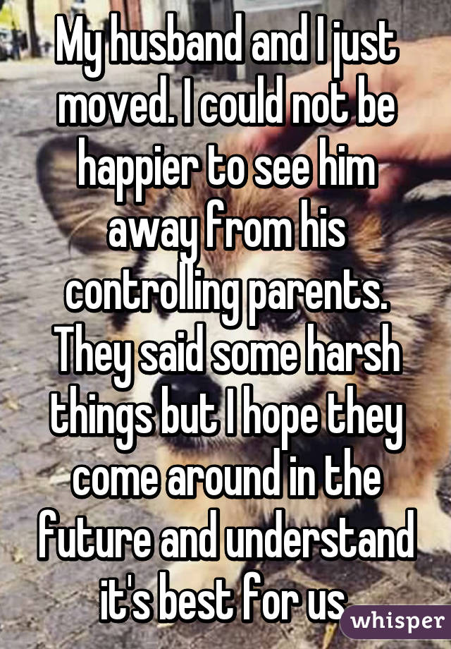 My husband and I just moved. I could not be happier to see him away from his controlling parents. They said some harsh things but I hope they come around in the future and understand it's best for us.