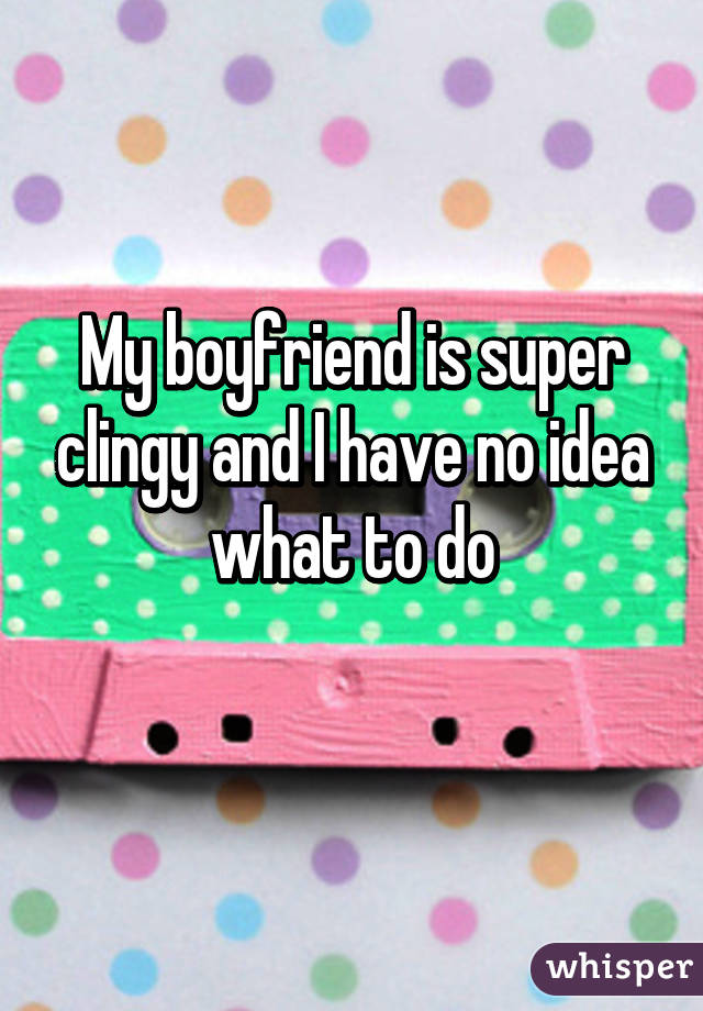 My boyfriend is super clingy and I have no idea what to do