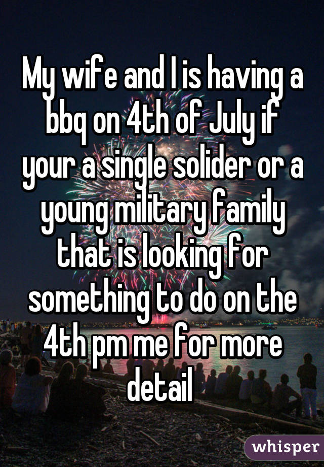 My wife and I is having a bbq on 4th of July if your a single solider or a young military family that is looking for something to do on the 4th pm me for more detail
