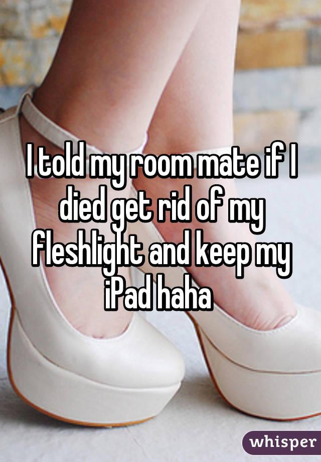 I told my room mate if I died get rid of my fleshlight and keep my iPad haha