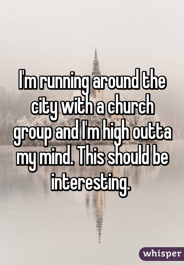 I'm running around the city with a church group and I'm high outta my mind. This should be interesting.