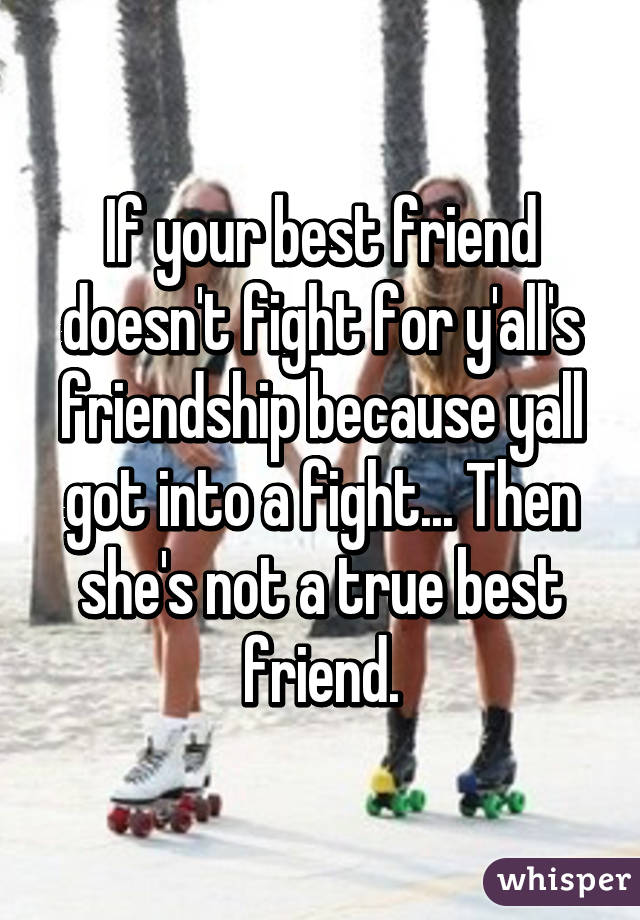 If your best friend doesn't fight for y'all's friendship because yall got into a fight... Then she's not a true best friend.