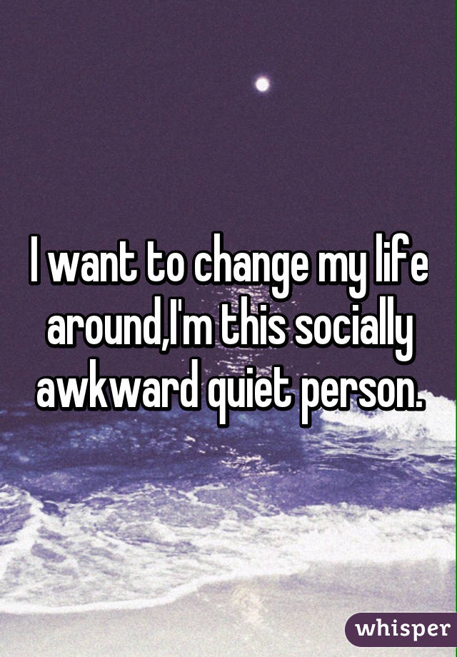 I want to change my life around,I'm this socially awkward quiet person.