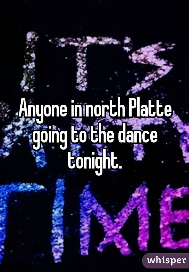 Anyone in north Platte going to the dance tonight.