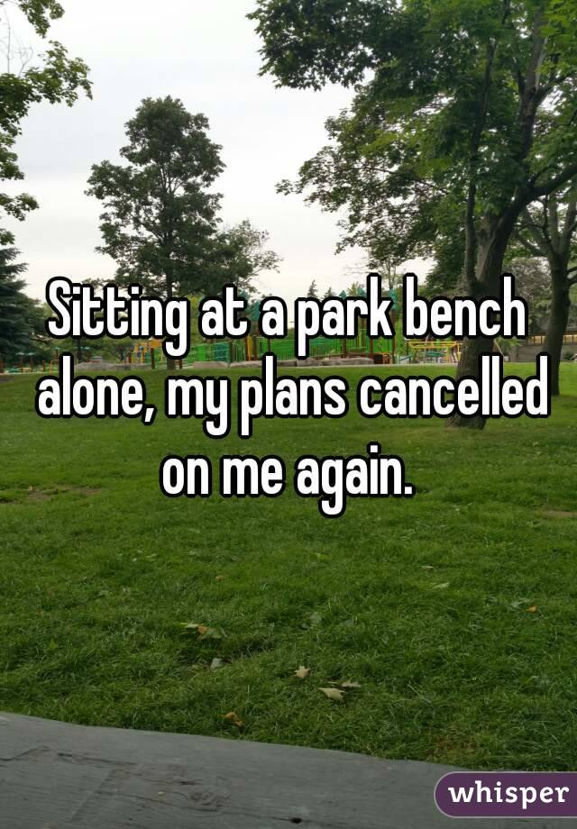 Sitting at a park bench alone, my plans cancelled on me again.