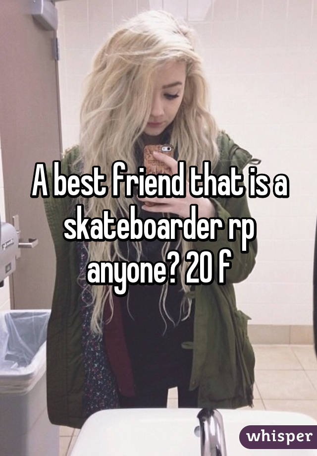 A best friend that is a skateboarder rp anyone? 20 f