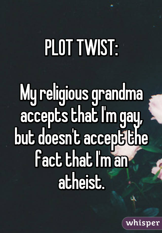 PLOT TWIST:  My religious grandma accepts that I'm gay, but doesn't accept the fact that I'm an atheist.