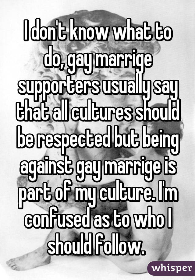 I don't know what to do, gay marrige supporters usually say that all cultures should be respected but being against gay marrige is part of my culture. I'm confused as to who I should follow.