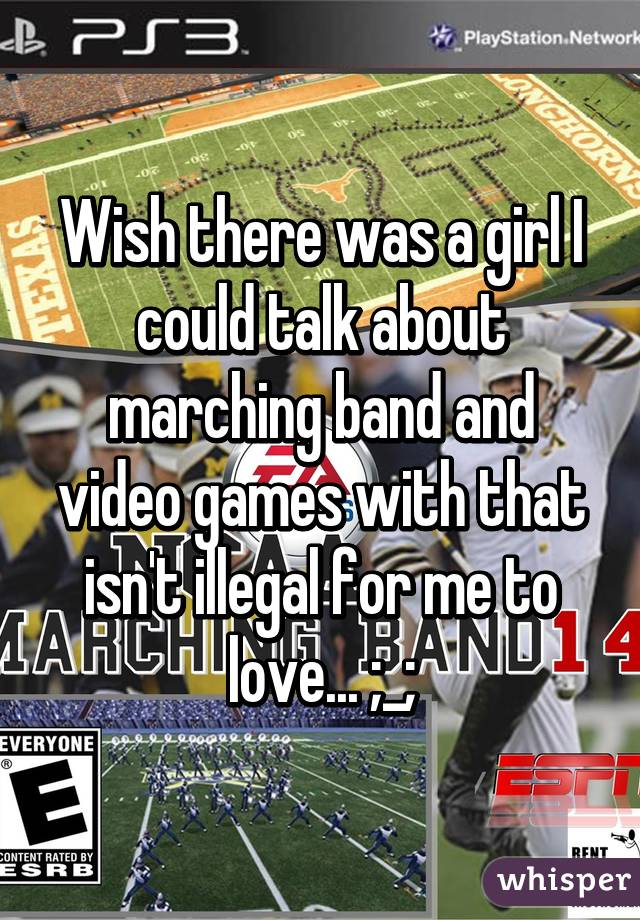 Wish there was a girl I could talk about marching band and video games with that isn't illegal for me to love... ;_;
