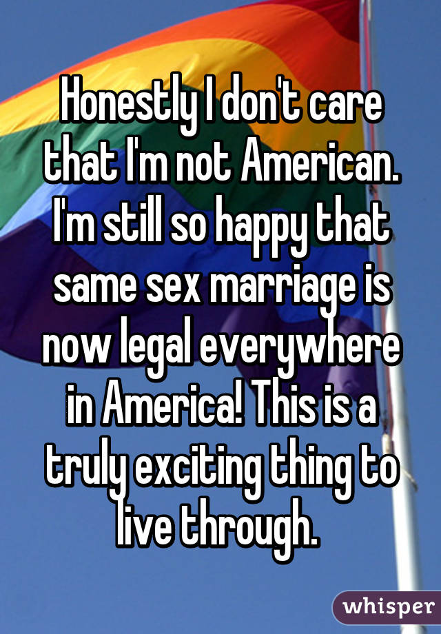 Honestly I don't care that I'm not American. I'm still so happy that same sex marriage is now legal everywhere in America! This is a truly exciting thing to live through.