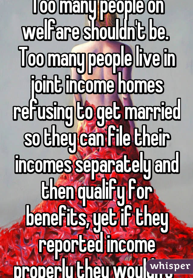 Too many people on welfare shouldn't be.  Too many people live in joint income homes refusing to get married so they can file their incomes separately and then qualify for benefits, yet if they reported income properly they wouldn't