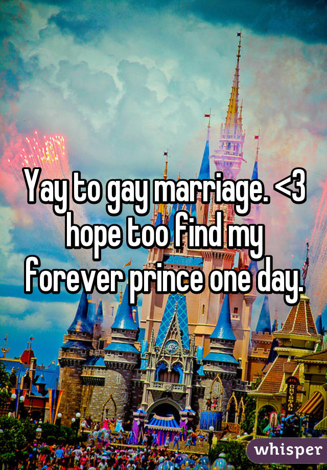 Yay to gay marriage. <3 hope too find my forever prince one day.