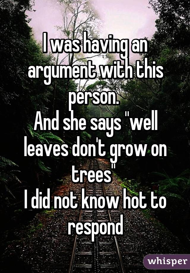 """I was having an argument with this person.  And she says """"well leaves don't grow on trees""""  I did not know hot to respond"""