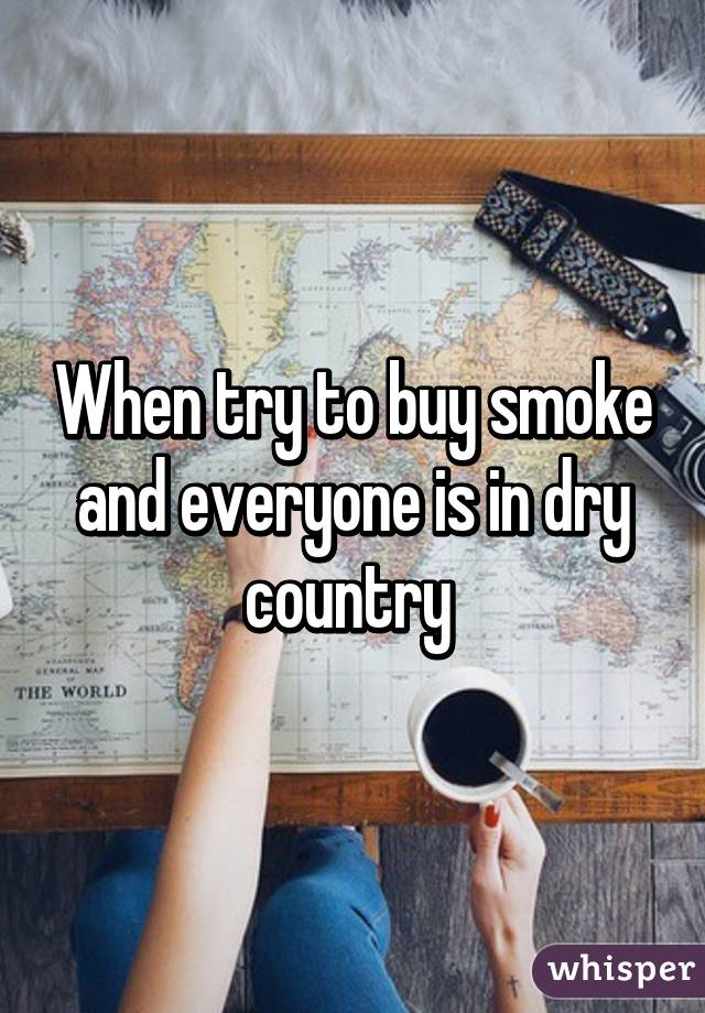 When try to buy smoke and everyone is in dry country