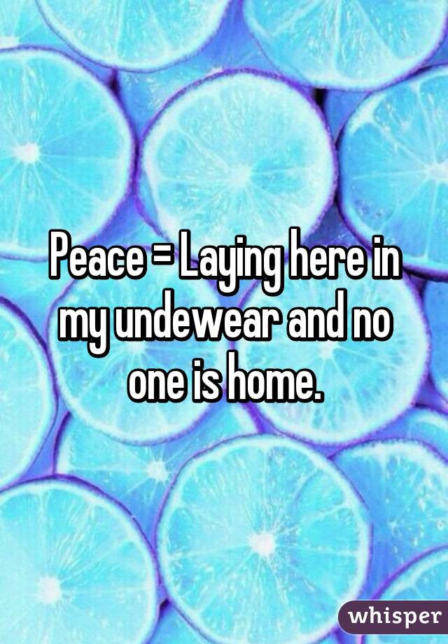 Peace = Laying here in my undewear and no one is home.