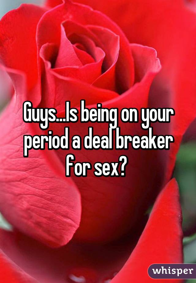 Guys...Is being on your period a deal breaker for sex?