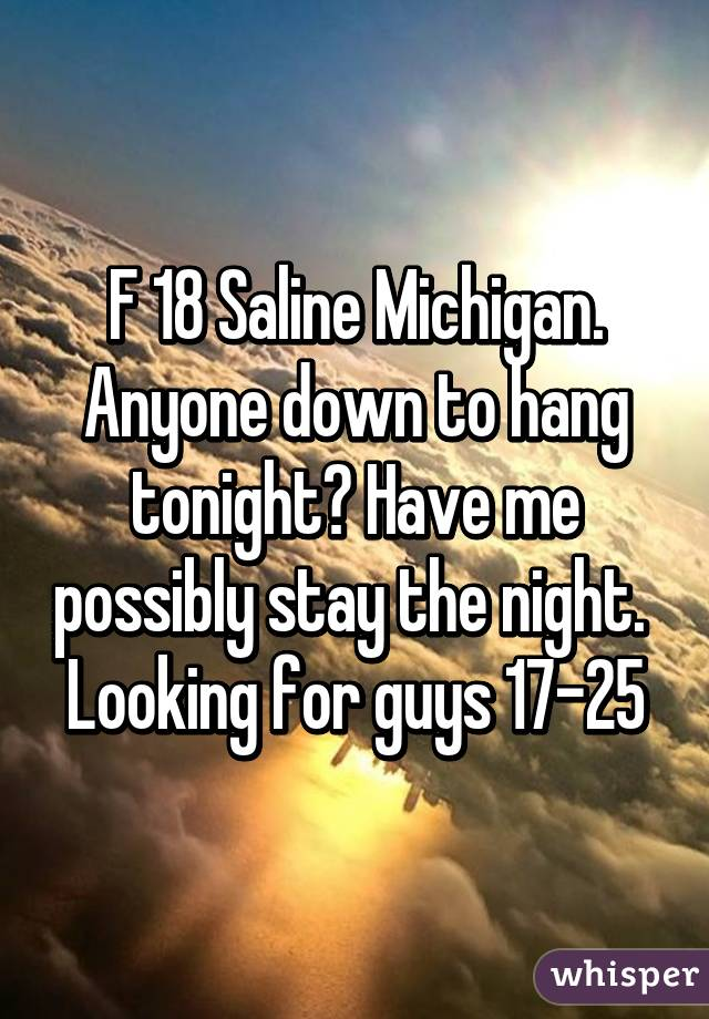F 18 Saline Michigan. Anyone down to hang tonight? Have me possibly stay the night.  Looking for guys 17-25
