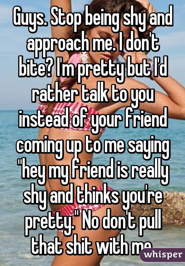 """Guys. Stop being shy and approach me. I don't bite? I'm pretty but I'd rather talk to you instead of your friend coming up to me saying """"hey my friend is really shy and thinks you're pretty."""" No don't pull that shit with me."""