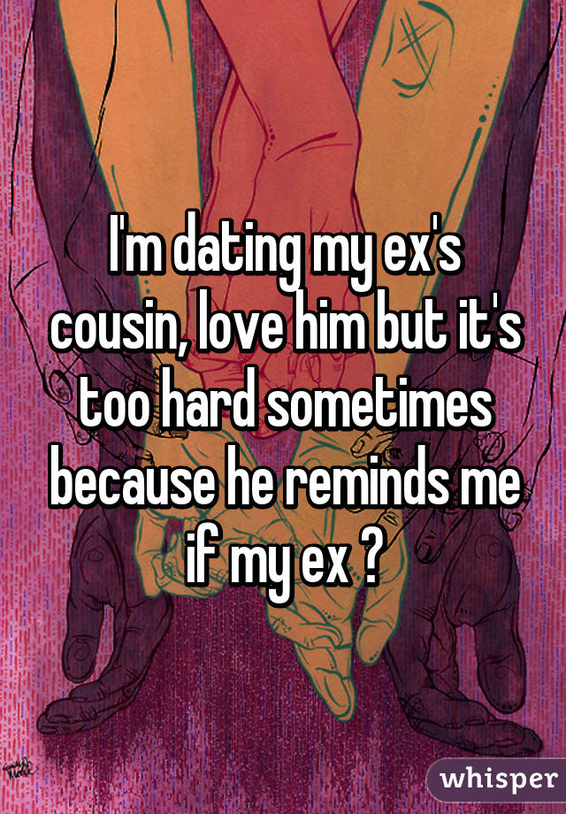 I'm dating my ex's cousin, love him but it's too hard sometimes because he reminds me if my ex 😔