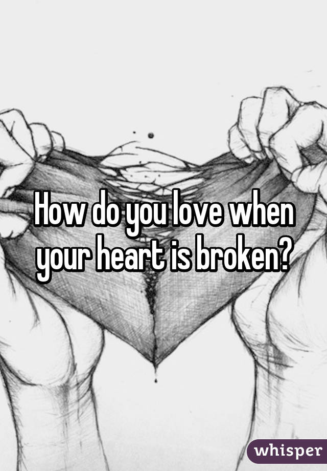 How do you love when your heart is broken?
