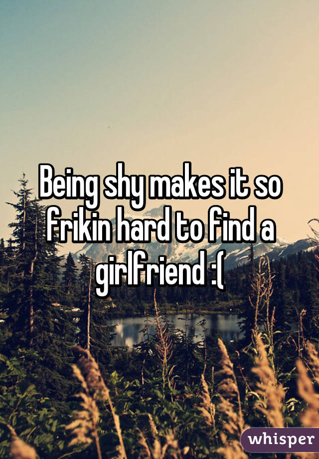 Being shy makes it so frikin hard to find a girlfriend :(