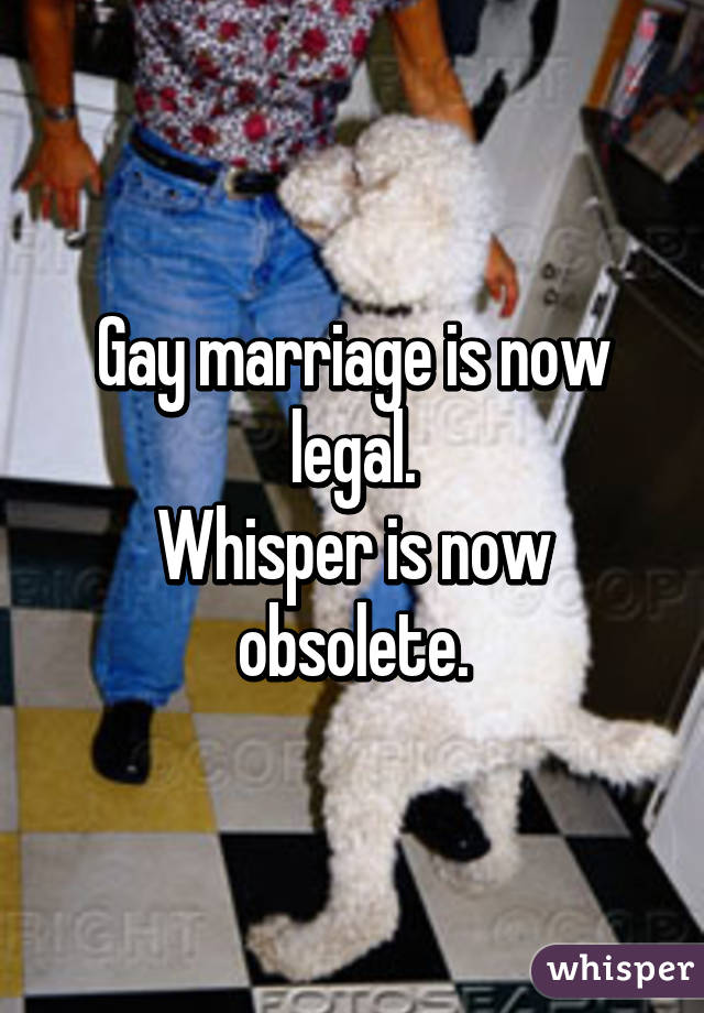 Gay marriage is now legal. Whisper is now obsolete.