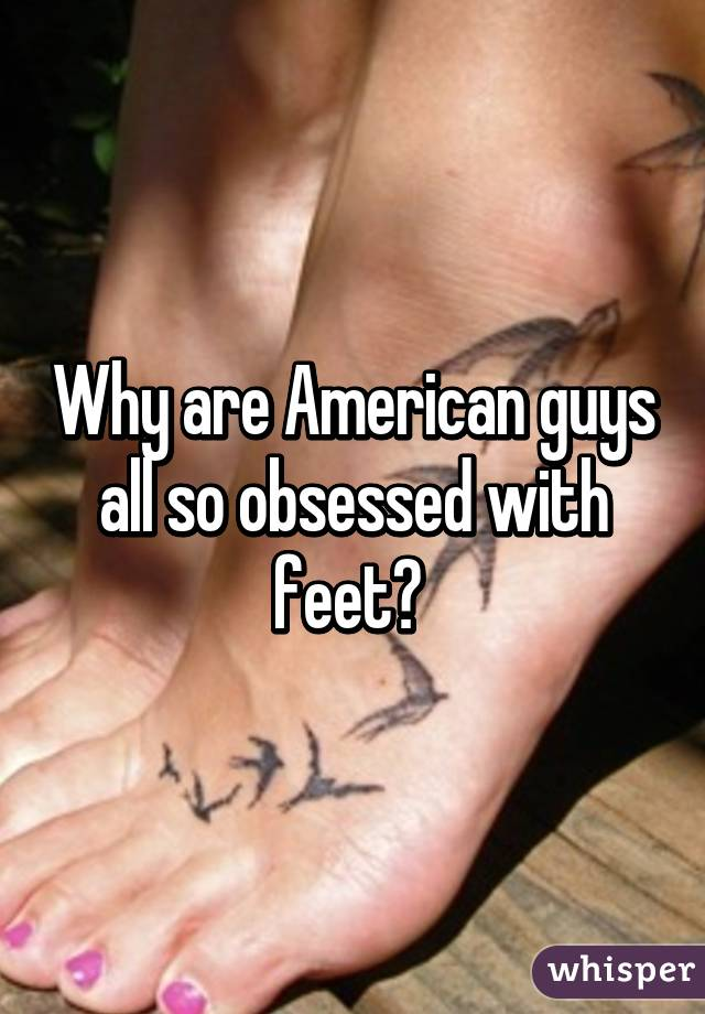Why are American guys all so obsessed with feet?