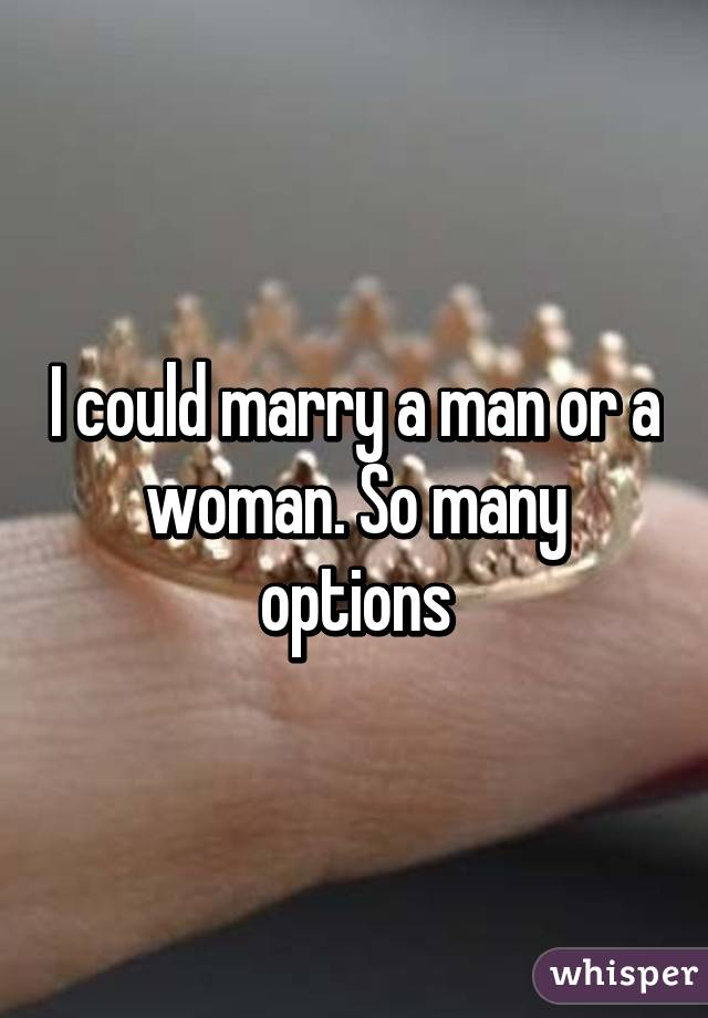 I could marry a man or a woman. So many options