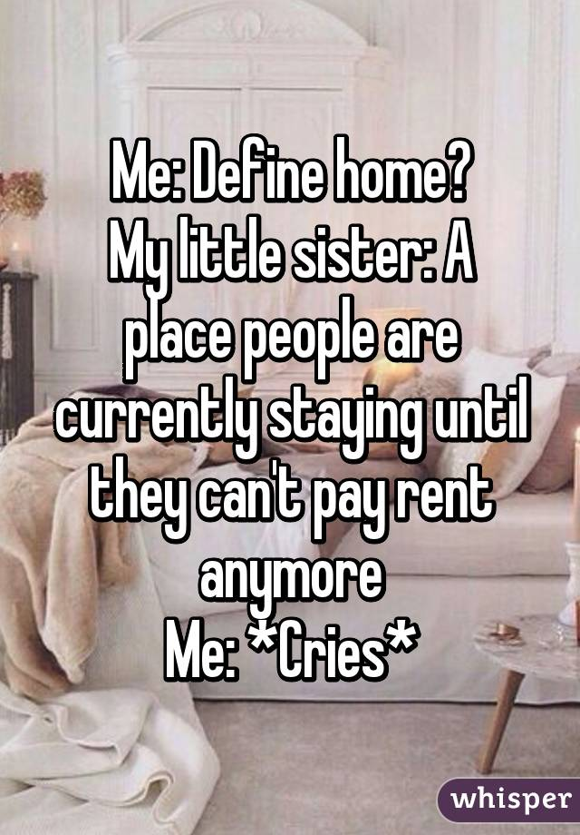 Me: Define home? My little sister: A place people are currently staying until they can't pay rent anymore Me: *Cries*