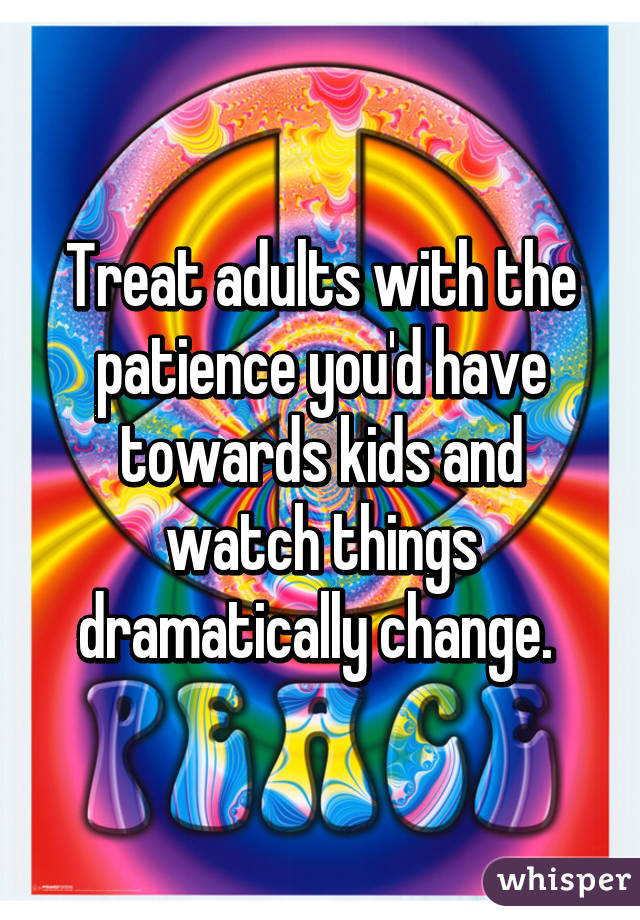 Treat adults with the patience you'd have towards kids and watch things dramatically change.