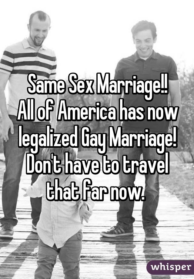 Same Sex Marriage!! All of America has now legalized Gay Marriage! Don't have to travel that far now.