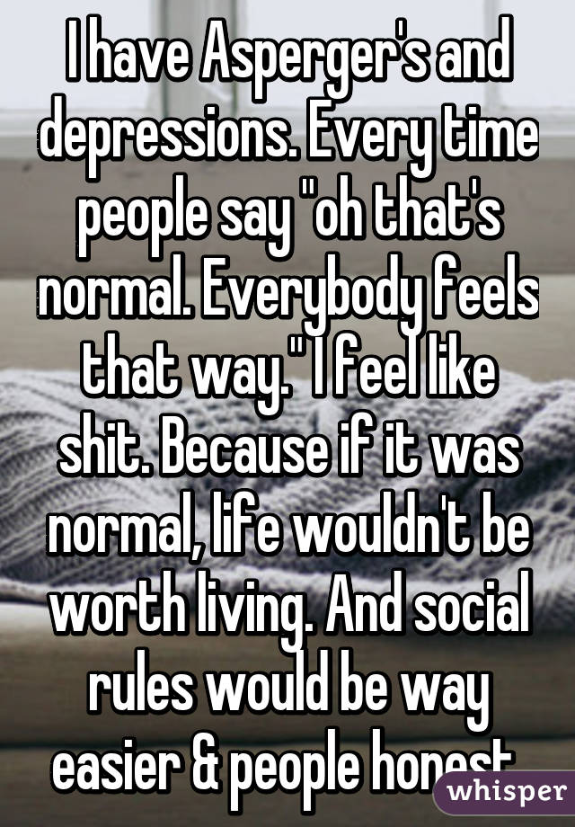 """I have Asperger's and depressions. Every time people say """"oh that's normal. Everybody feels that way."""" I feel like shit. Because if it was normal, life wouldn't be worth living. And social rules would be way easier & people honest."""