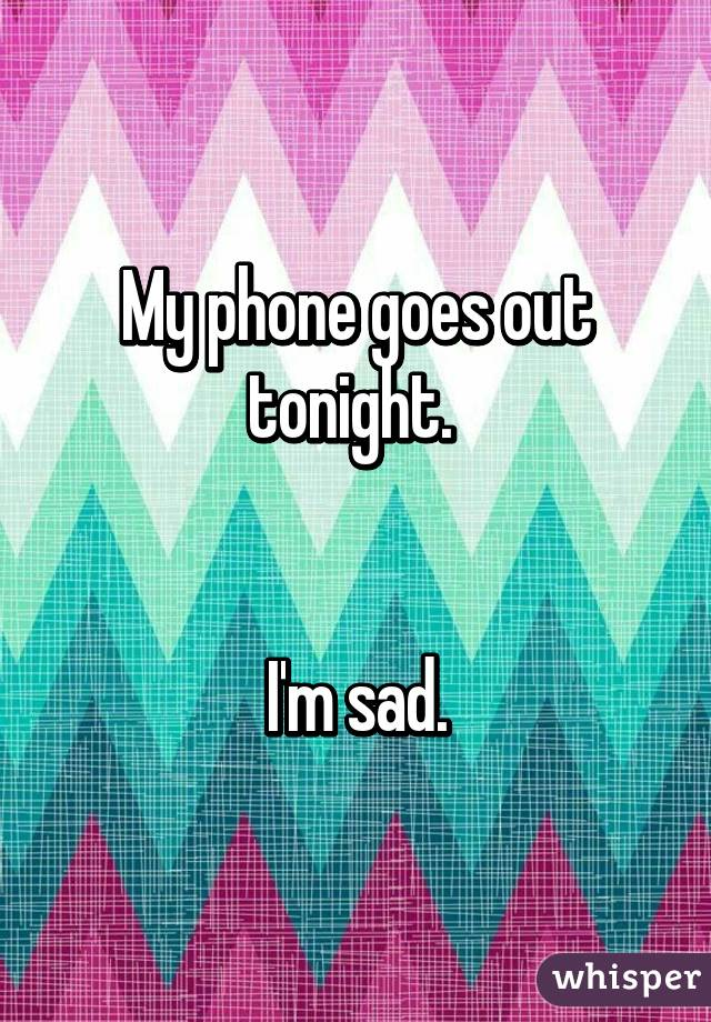 My phone goes out tonight.    I'm sad.