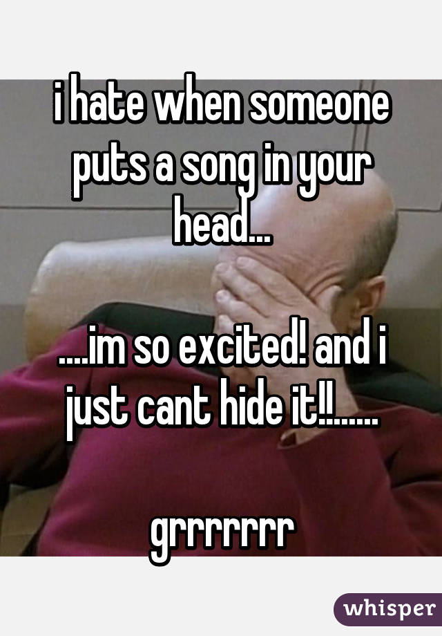 i hate when someone puts a song in your head...  ....im so excited! and i just cant hide it!!......  grrrrrrr