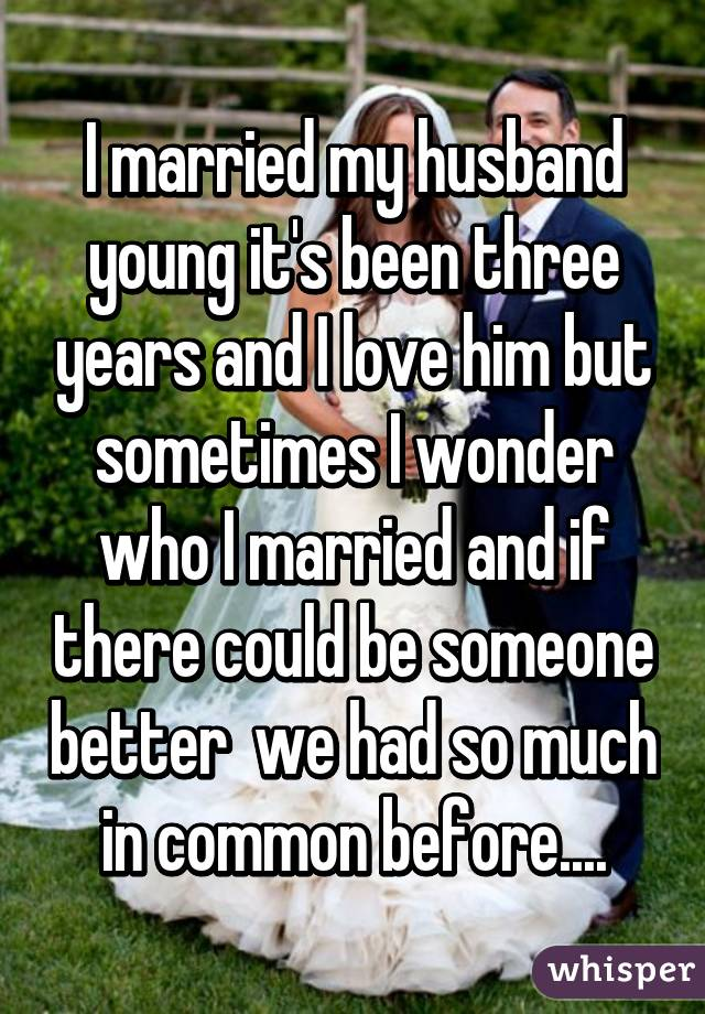 I married my husband young it's been three years and I love him but sometimes I wonder who I married and if there could be someone better  we had so much in common before....