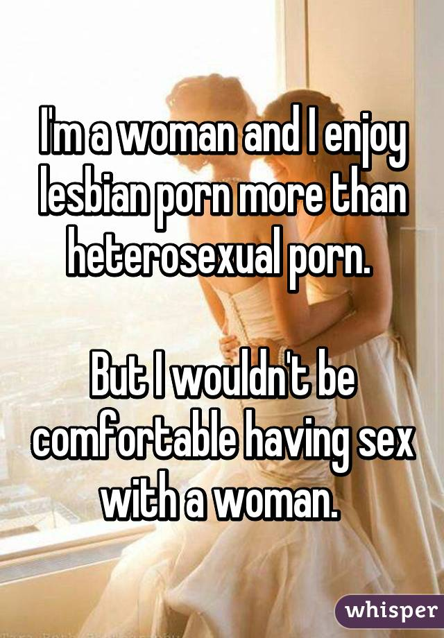 I'm a woman and I enjoy lesbian porn more than heterosexual porn.   But I wouldn't be comfortable having sex with a woman.