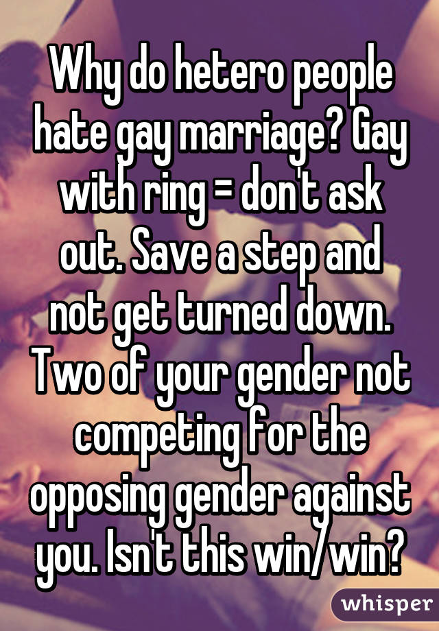 Why do hetero people hate gay marriage? Gay with ring = don't ask out. Save a step and not get turned down. Two of your gender not competing for the opposing gender against you. Isn't this win/win?